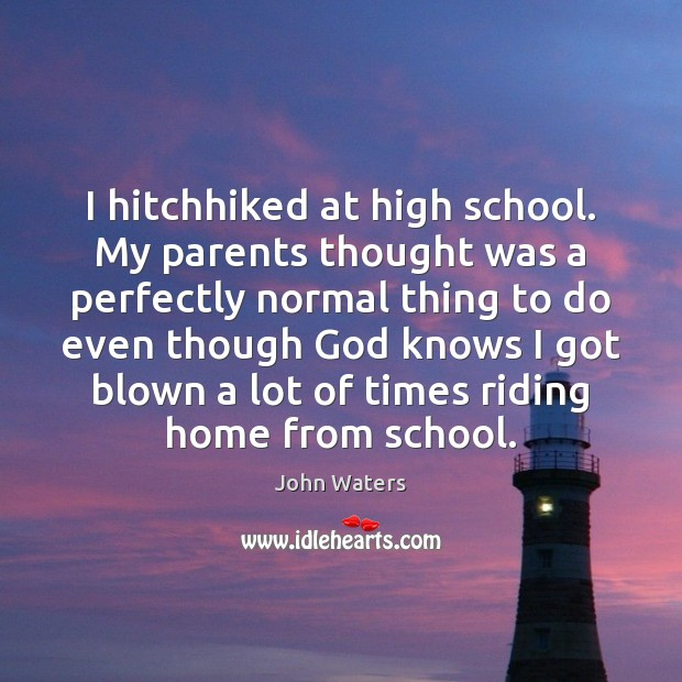 I hitchhiked at high school. My parents thought was a perfectly normal John Waters Picture Quote