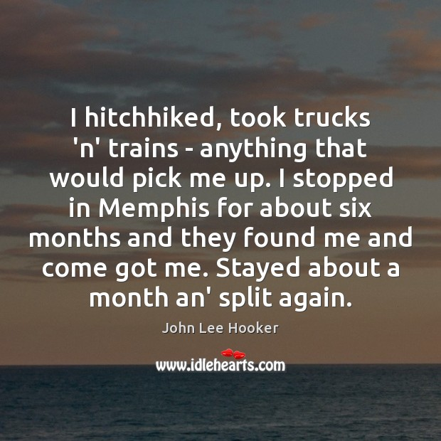 I hitchhiked, took trucks 'n' trains – anything that would pick me John Lee Hooker Picture Quote