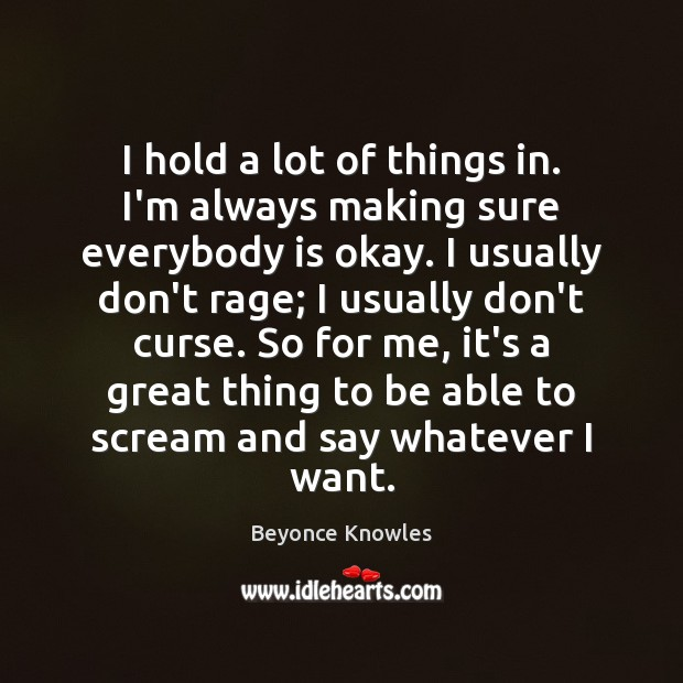 I hold a lot of things in. I'm always making sure everybody Beyonce Knowles Picture Quote