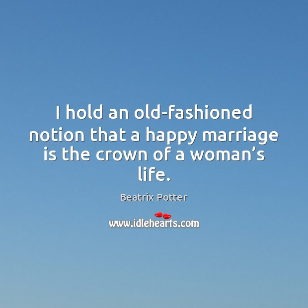 I hold an old-fashioned notion that a happy marriage is the crown of a woman's life. Beatrix Potter Picture Quote