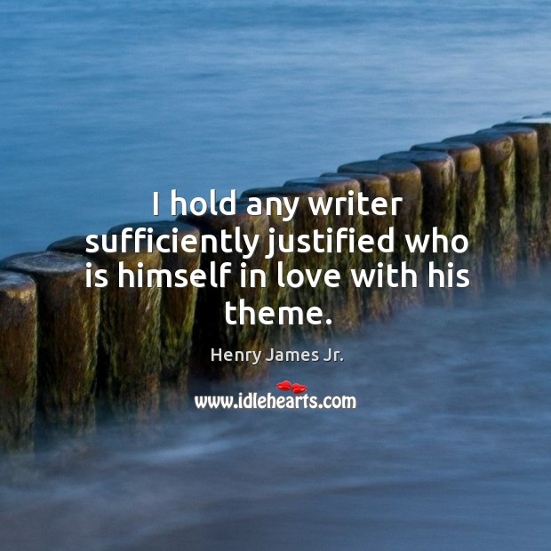 I hold any writer sufficiently justified who is himself in love with his theme. Image