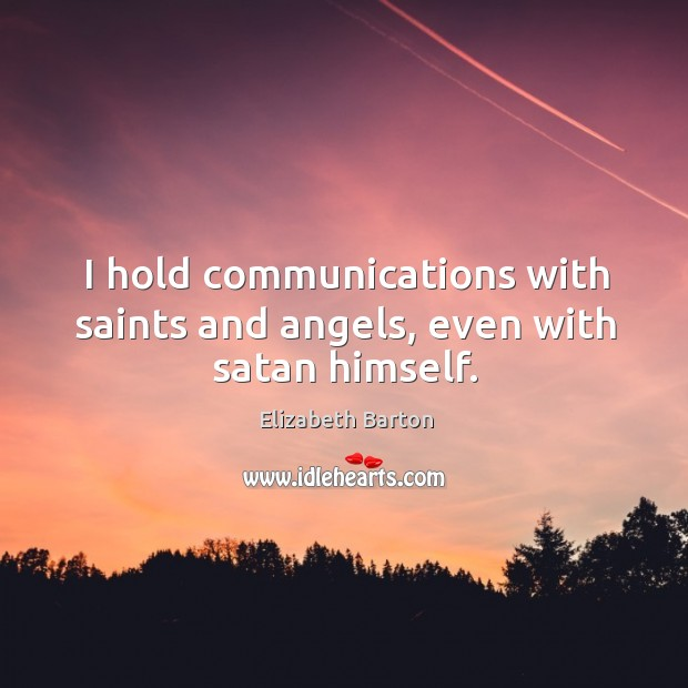I hold communications with saints and angels, even with satan himself. Elizabeth Barton Picture Quote