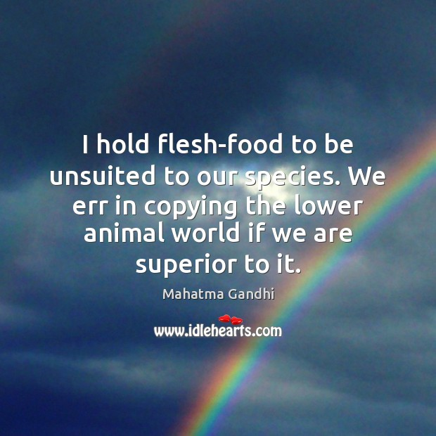 Image, I hold flesh-food to be unsuited to our species. We err in