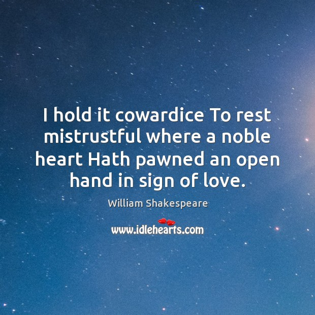 I hold it cowardice To rest mistrustful where a noble heart Hath Image