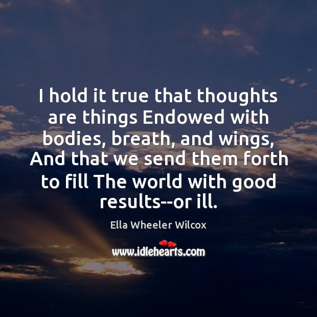 I hold it true that thoughts are things Endowed with bodies, breath, Ella Wheeler Wilcox Picture Quote