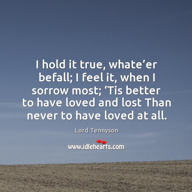 I hold it true, whate'er befall; I feel it, when I sorrow most; 'tis better to have loved Image
