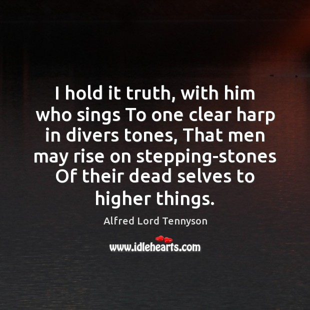 I hold it truth, with him who sings To one clear harp Alfred Lord Tennyson Picture Quote