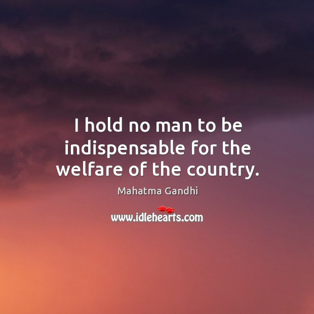 I hold no man to be indispensable for the welfare of the country. Image