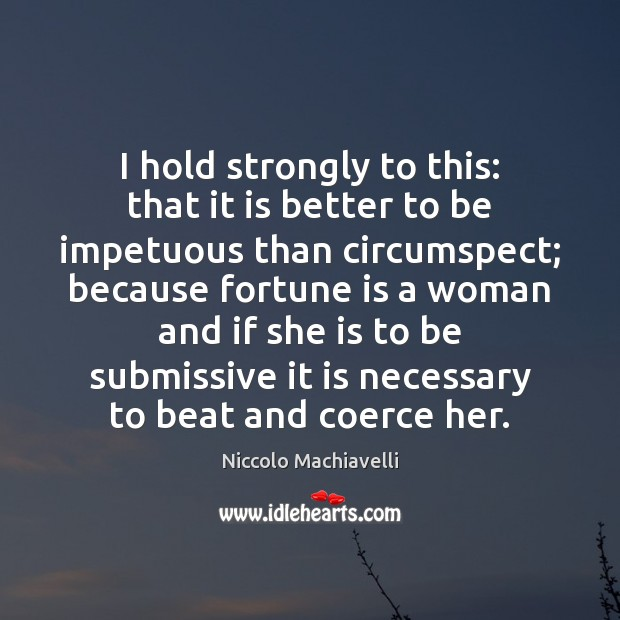 I hold strongly to this: that it is better to be impetuous Niccolo Machiavelli Picture Quote