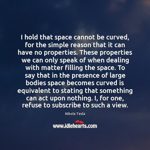 I hold that space cannot be curved, for the simple reason that Nikola Tesla Picture Quote