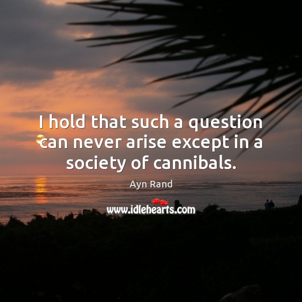 I hold that such a question can never arise except in a society of cannibals. Image