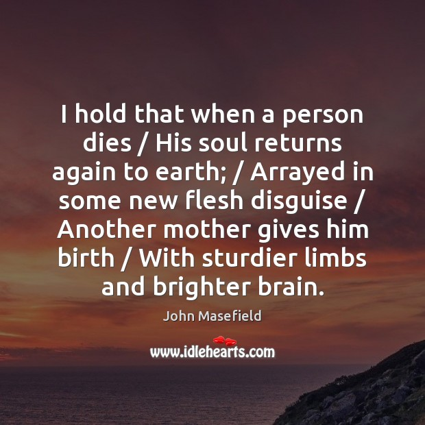 I hold that when a person dies / His soul returns again to John Masefield Picture Quote
