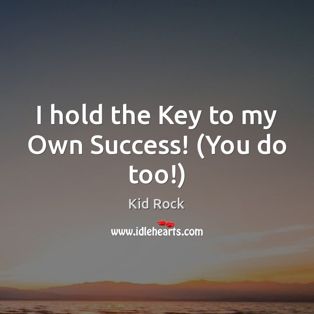 I hold the Key to my Own Success! (You do too!) Kid Rock Picture Quote