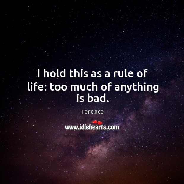 I hold this as a rule of life: too much of anything is bad. Terence Picture Quote