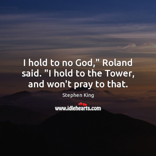 """Image, I hold to no God,"""" Roland said. """"I hold to the Tower, and won't pray to that."""