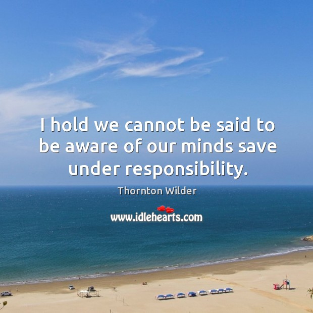I hold we cannot be said to be aware of our minds save under responsibility. Image