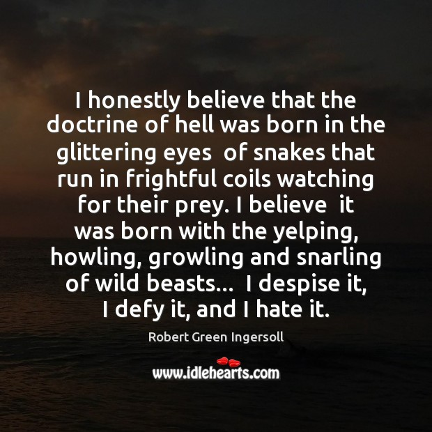 I honestly believe that the doctrine of hell was born in the Robert Green Ingersoll Picture Quote