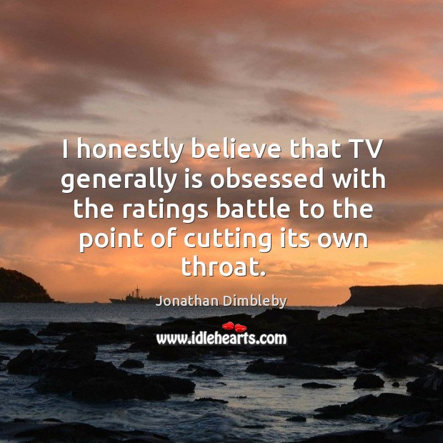 I honestly believe that tv generally is obsessed with the ratings battle to the point of cutting its own throat. Jonathan Dimbleby Picture Quote