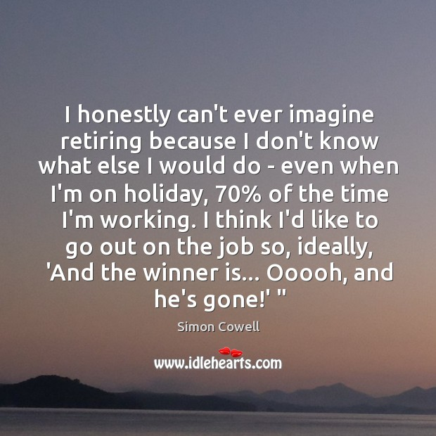 I honestly can't ever imagine retiring because I don't know what else Simon Cowell Picture Quote