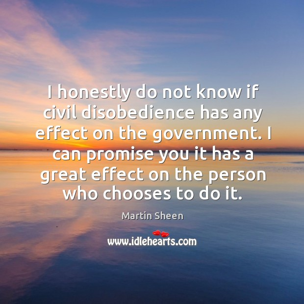 I honestly do not know if civil disobedience has any effect on the government. Martin Sheen Picture Quote
