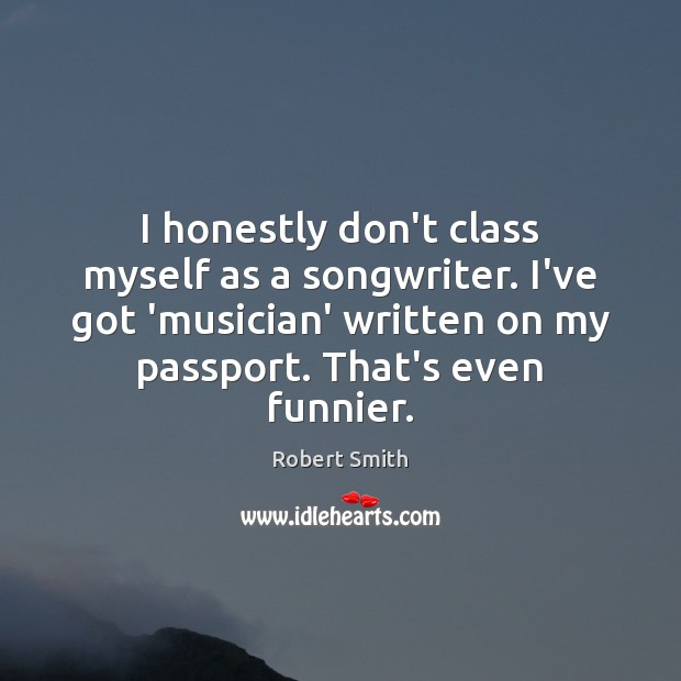 I honestly don't class myself as a songwriter. I've got 'musician' written Image