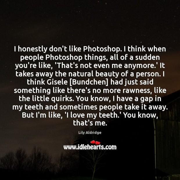 Image, I honestly don't like Photoshop. I think when people Photoshop things, all