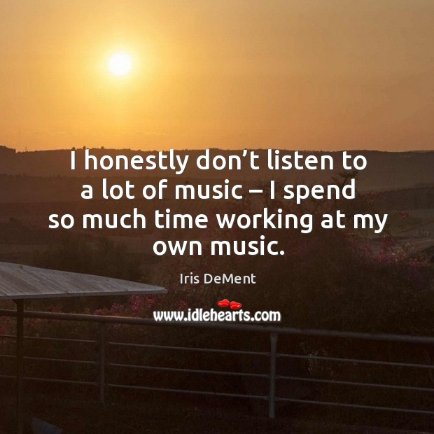 I honestly don't listen to a lot of music – I spend so much time working at my own music. Iris DeMent Picture Quote