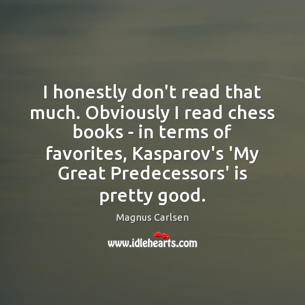 I honestly don't read that much. Obviously I read chess books – Magnus Carlsen Picture Quote