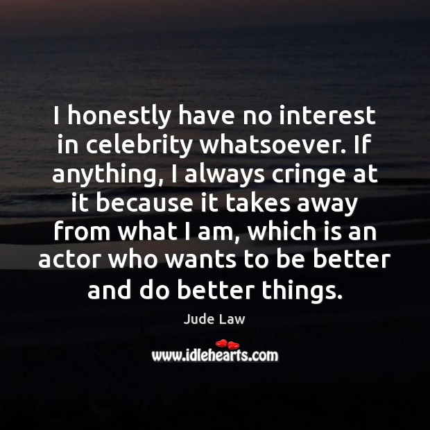 Image, I honestly have no interest in celebrity whatsoever. If anything, I always