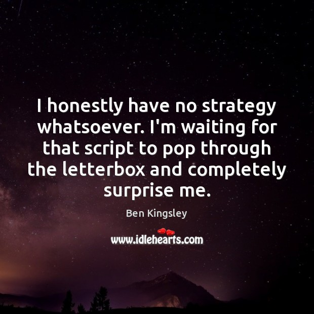 Image, I honestly have no strategy whatsoever. I'm waiting for that script to