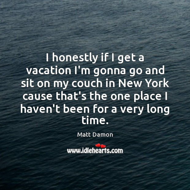 I honestly if I get a vacation I'm gonna go and sit Matt Damon Picture Quote