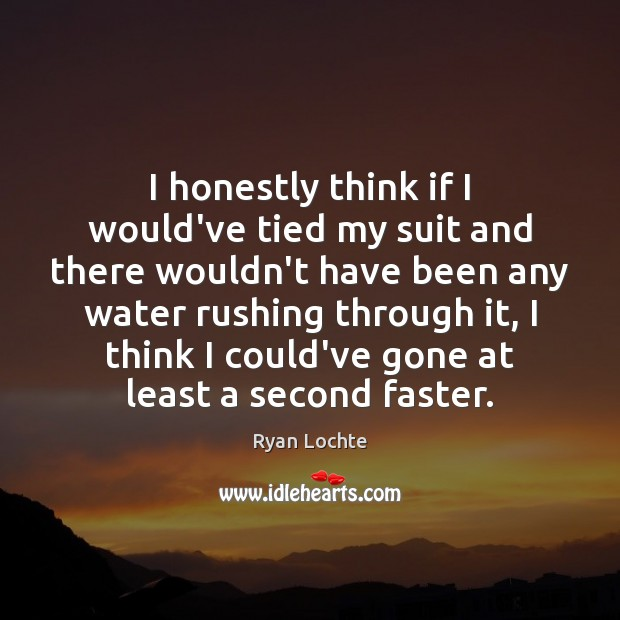 I honestly think if I would've tied my suit and there wouldn't Ryan Lochte Picture Quote