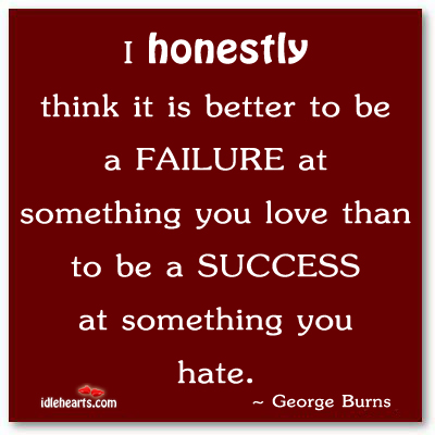 It Is Better To Be A Failure At Something We Love