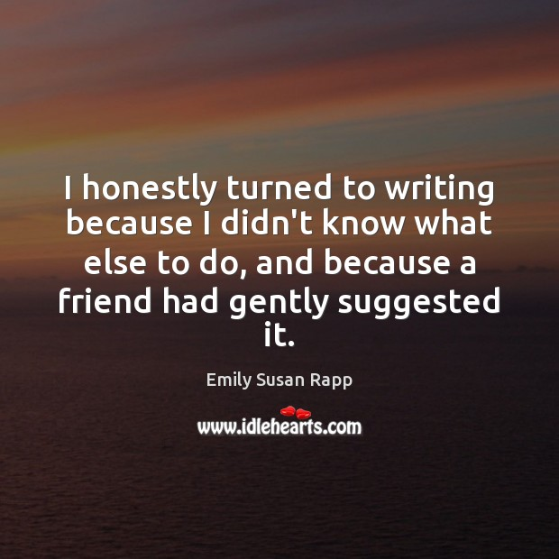 I honestly turned to writing because I didn't know what else to Emily Susan Rapp Picture Quote