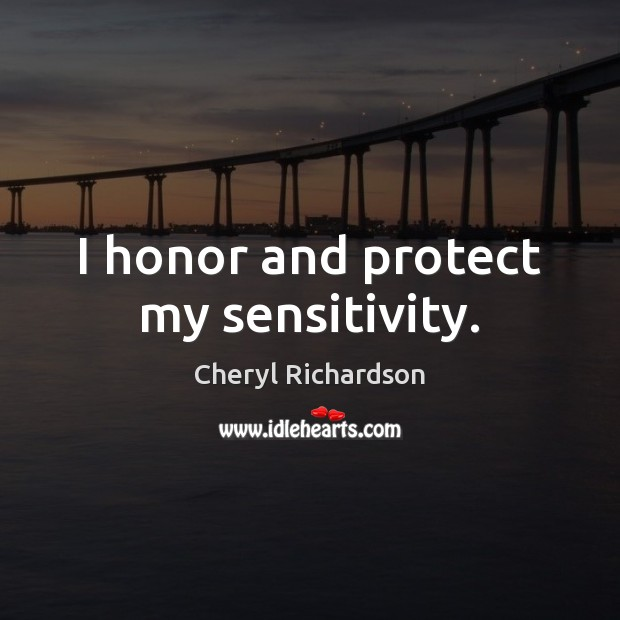 I honor and protect my sensitivity. Cheryl Richardson Picture Quote