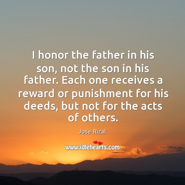 I honor the father in his son, not the son in his Jose Rizal Picture Quote