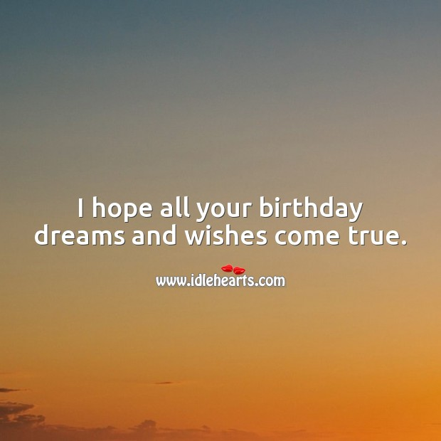 I hope all your birthday dreams and wishes come true. Image