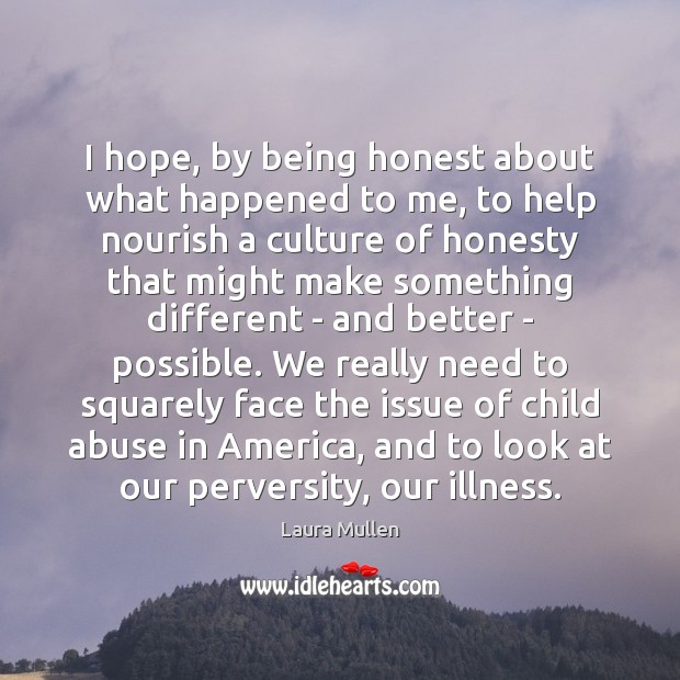 I hope, by being honest about what happened to me, to help Laura Mullen Picture Quote