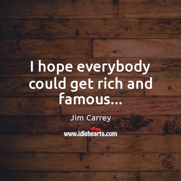 I hope everybody could get rich and famous… Image