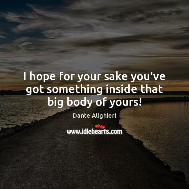 I hope for your sake you've got something inside that big body of yours! Image