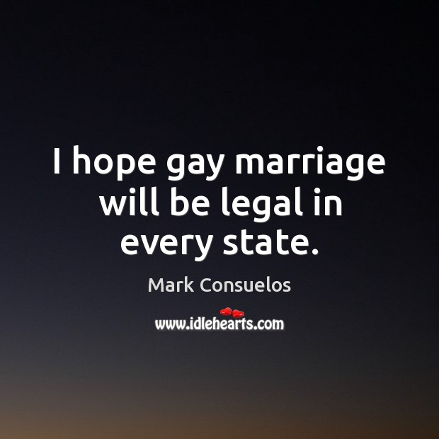 I hope gay marriage will be legal in every state. Mark Consuelos Picture Quote