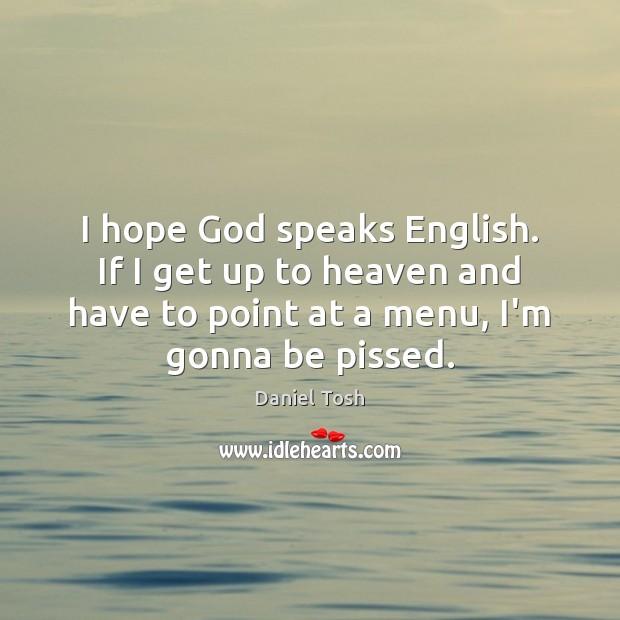 Image, I hope God speaks English. If I get up to heaven and