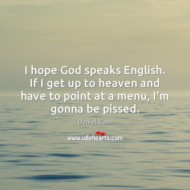 I hope God speaks English. If I get up to heaven and Daniel Tosh Picture Quote