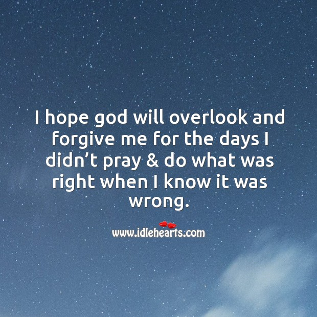 I hope God will overlook and forgive me for the days I didn't pray & do what was right when I know it was wrong. Image