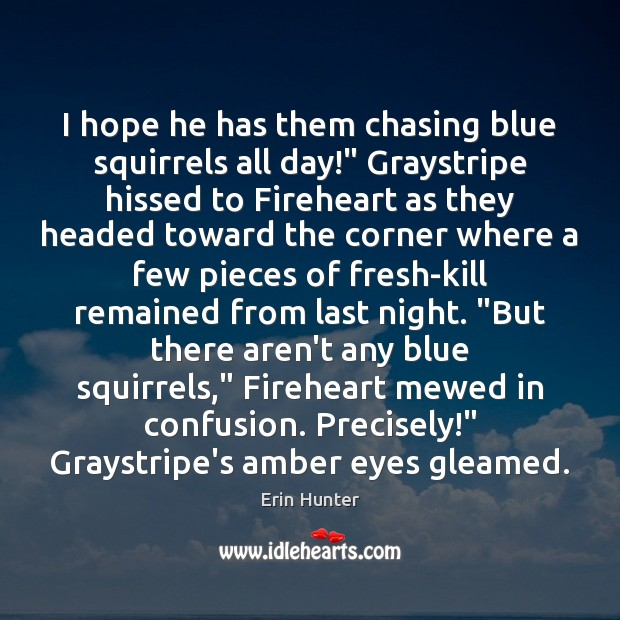 "I hope he has them chasing blue squirrels all day!"" Graystripe hissed Erin Hunter Picture Quote"