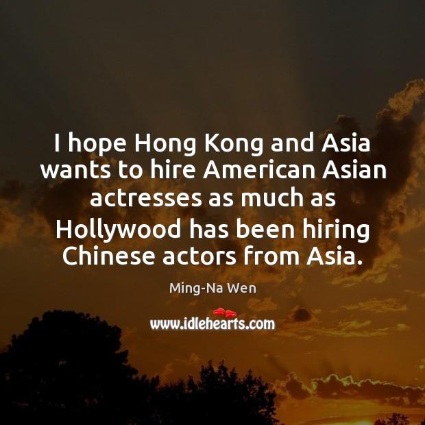 I hope Hong Kong and Asia wants to hire American Asian actresses Image
