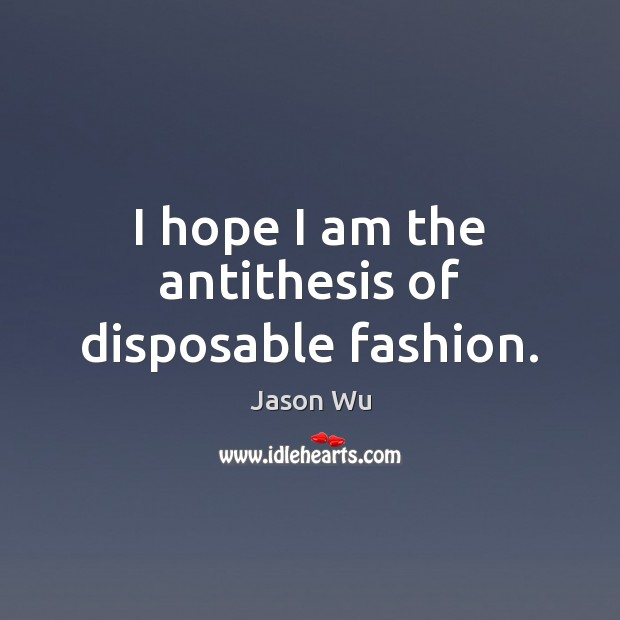 I hope I am the antithesis of disposable fashion. Jason Wu Picture Quote