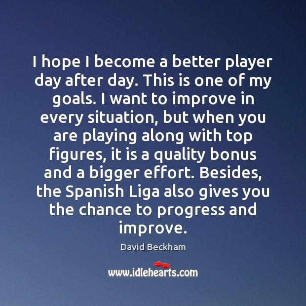 I hope I become a better player day after day. This is David Beckham Picture Quote