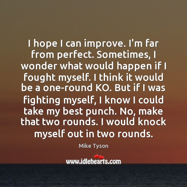 I hope I can improve. I'm far from perfect. Sometimes, I wonder Mike Tyson Picture Quote
