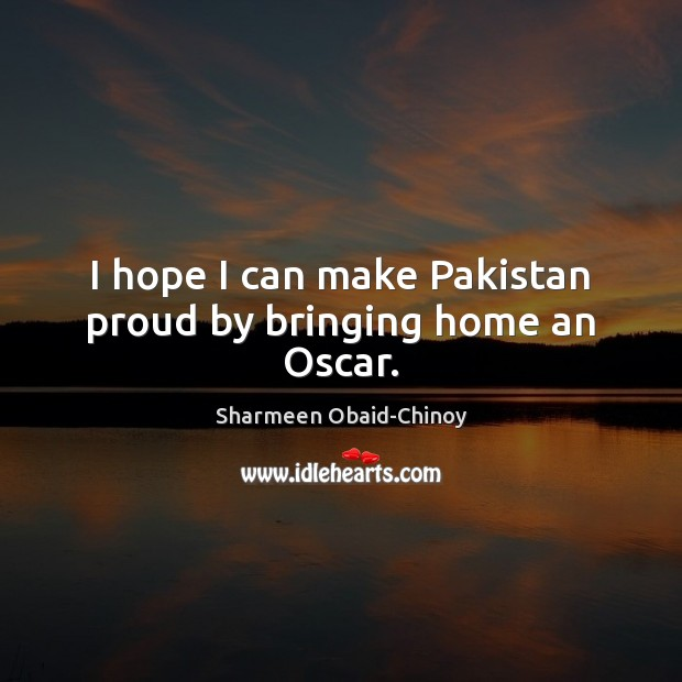 I hope I can make Pakistan proud by bringing home an Oscar. Sharmeen Obaid-Chinoy Picture Quote